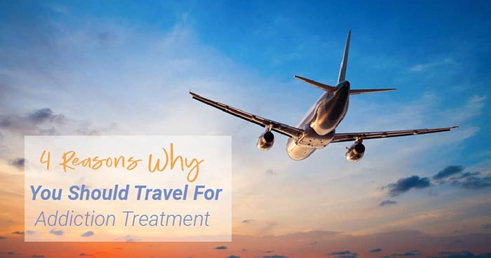 4 Reasons You Should Travel For Addiction Treatment
